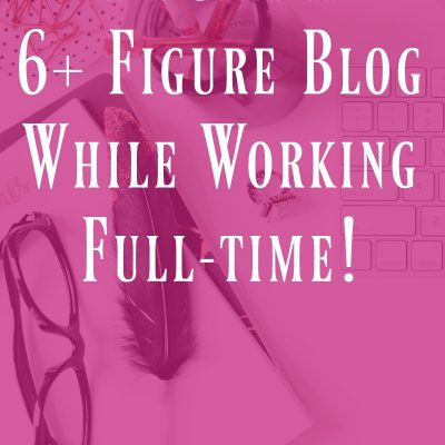 7 ways I built a 6+ figure blog while working full-time