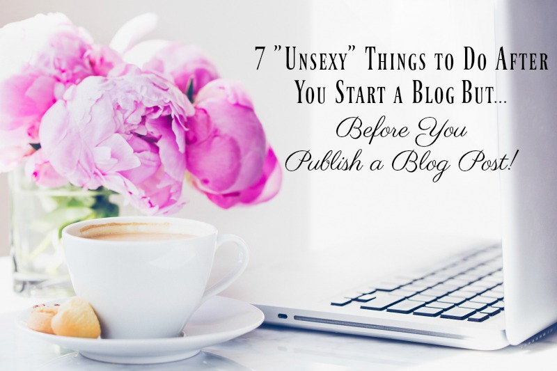 7 Unsexy Things To Do After You Start a Blog BUT Before You Write a Blog Post